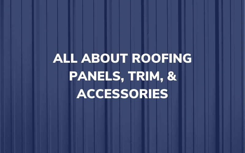 All About Roofing Panels, Trim, & Accessories